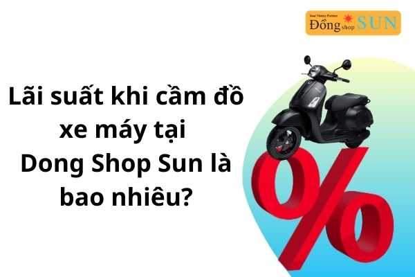 Lãi suất khi cầm đồ xe máy tại Dong Shop Sun là bao nhiêu?